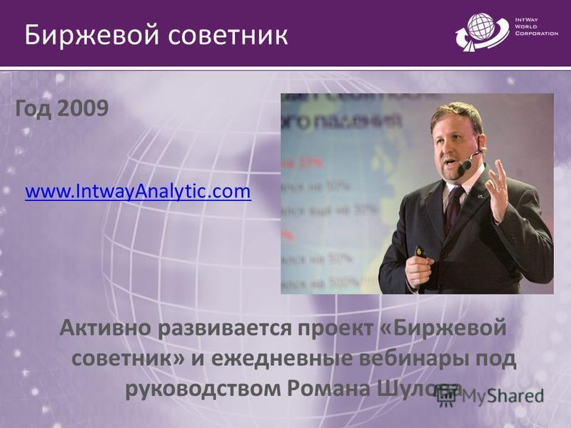 Биржевой советник Год 2009 Активно развивается проект «Биржевой советник» и ежедневные вебинары под руководством Романа Шулова www.IntwayAnalytic.com