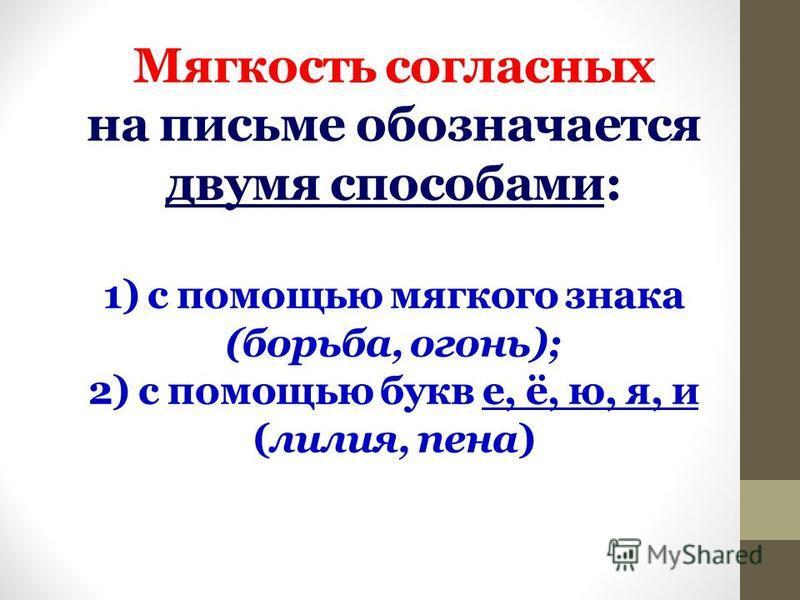 Мягкость согласных на письме обозначается двумя способами: 1) с помощью мягкого знака (борьба, огонь); 2) с помощью букв е, ё, ю, я, и (лилия, пена)