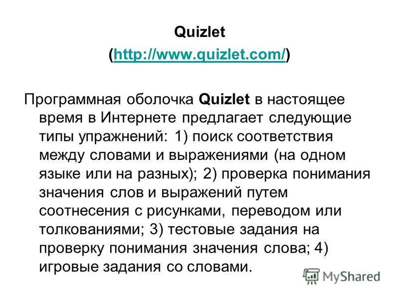 Quizlet (http://www.quizlet.com/)http://www.quizlet.com/ Программная оболочка Quizlet в настоящее время в Интернете предлагает следующие типы упражнений: 1) поиск соответствия между словами и выражениями (на одном языке или на разных); 2) проверка по
