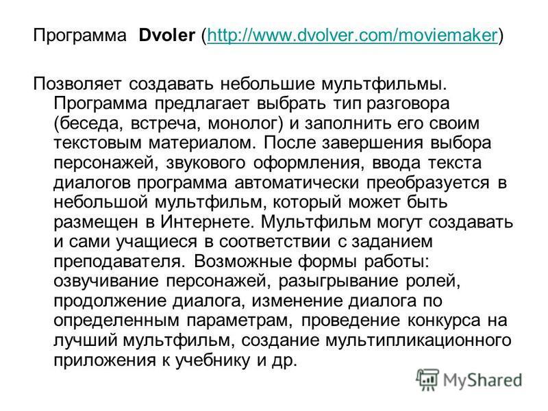 Программа Dvoler (http://www.dvolver.com/moviemaker)http://www.dvolver.com/moviemaker Позволяет создавать небольшие мультфильмы. Программа предлагает выбрать тип разговора (беседа, встреча, монолог) и заполнить его своим текстовым материалом. После з