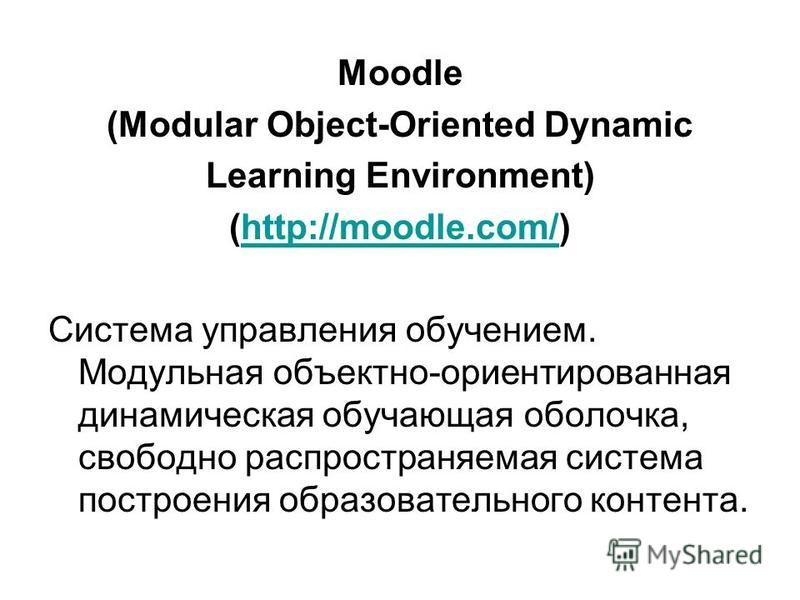 Moodle (Modular Object-Oriented Dynamic Learning Environment) (http://moodle.com/)http://moodle.com/ Система управления обучением. Модульная объектно-ориентированная динамическая обучающая оболочка, свободно распространяемая система построения образо
