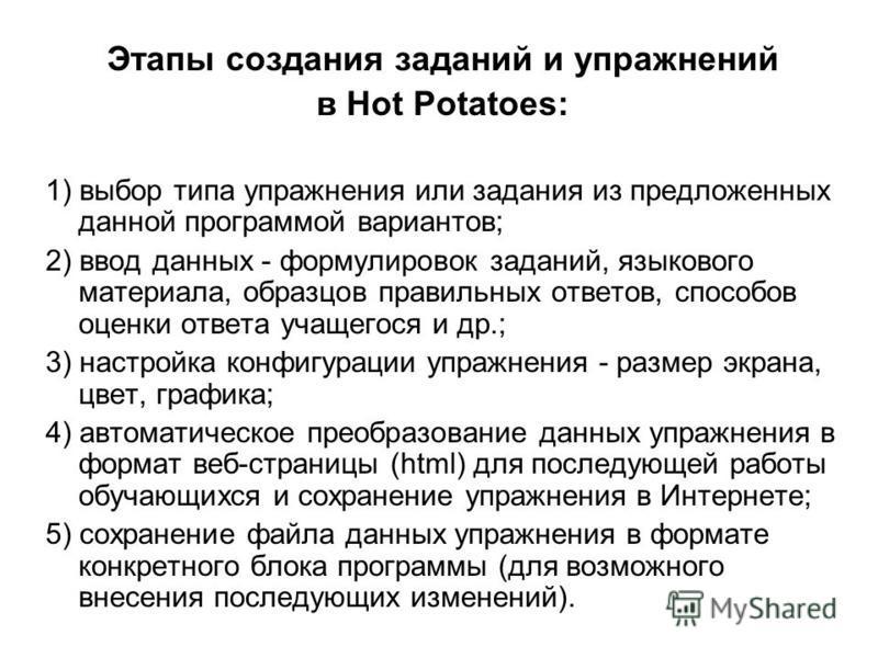 Этапы создания заданий и упражнений в Hot Potatoes: 1) выбор типа упражнения или задания из предложенных данной программой вариантов; 2) ввод данных - формулировок заданий, языкового материала, образцов правильных ответов, способов оценки ответа учащ