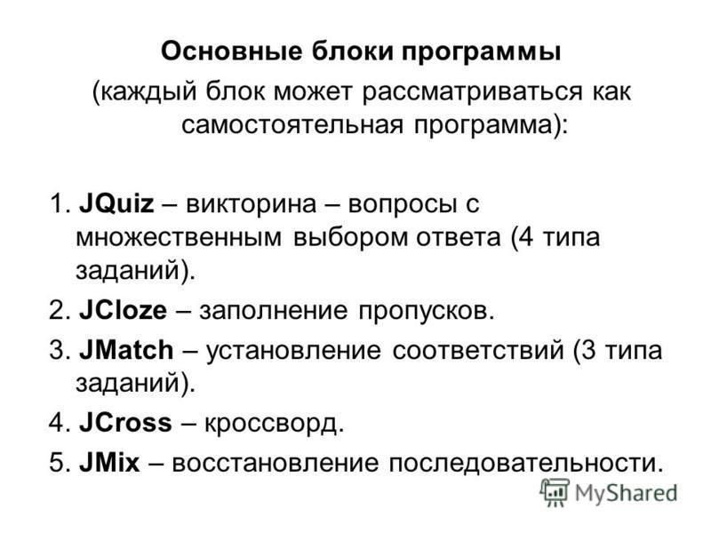 Основные блоки программы (каждый блок может рассматриваться как самостоятельная программа): 1. JQuiz – викторина – вопросы с множественным выбором ответа (4 типа заданий). 2. JCloze – заполнение пропусков. 3. JMatch – установление соответствий (3 тип