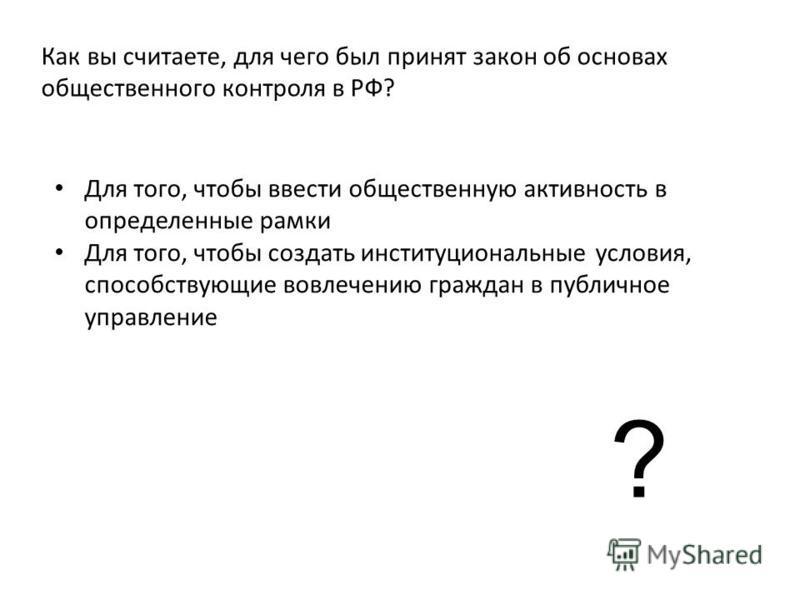 Как вы считаете, для чего был принят закон об основах общественного контроля в РФ? Для того, чтобы ввести общественную активность в определенные рамки Для того, чтобы создать институциональные условия, способствующие вовлечению граждан в публичное уп