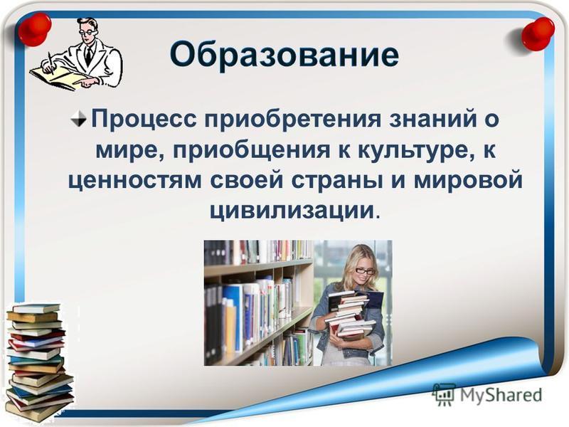 Процесс приобретения знаний о мире, приобщения к культуре, к ценностям своей страны и мировой цивилизации.