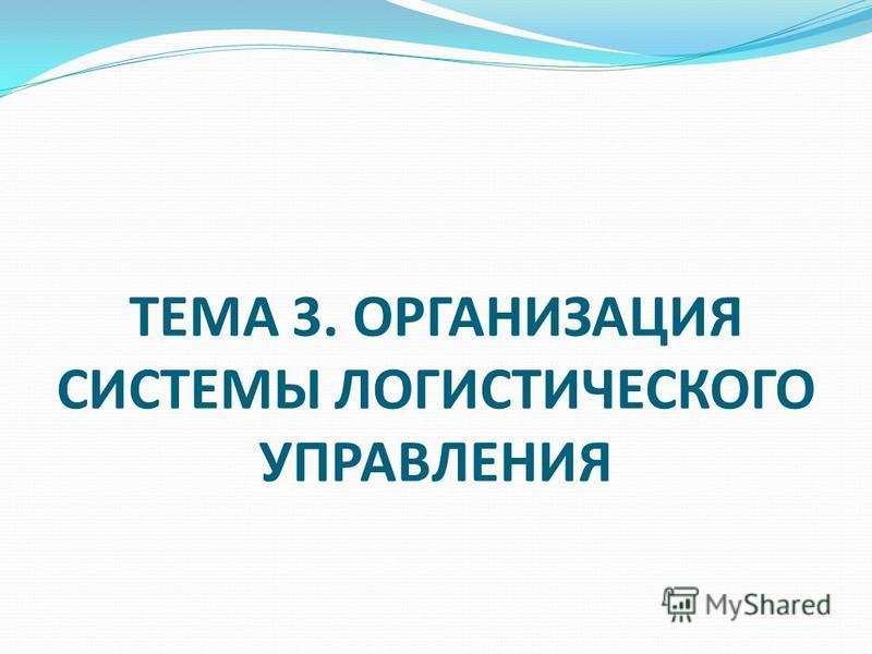 ТЕМА 3. ОРГАНИЗАЦИЯ СИСТЕМЫ ЛОГИСТИЧЕСКОГО УПРАВЛЕНИЯ