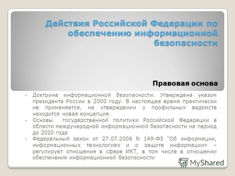 Действия Российской Федерации по обеспечению информационной безопасности Правовая основа Доктрина информационной безопасности. Утверждена указом президента России в 2000 году. В настоящее время практически не применяется, на утверждении у профильных
