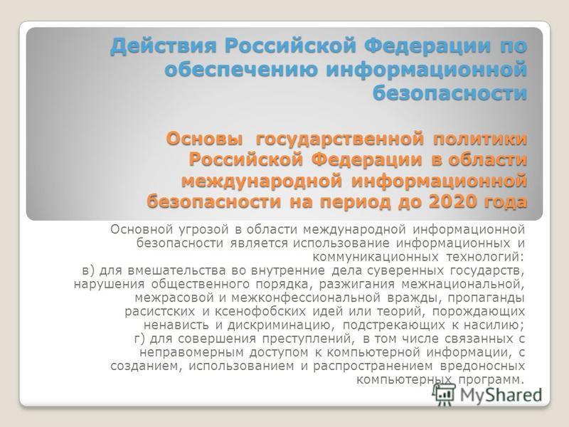 Действия Российской Федерации по обеспечению информационной безопасности Основы государственной политики Российской Федерации в области международной информационной безопасности на период до 2020 года Основной угрозой в области международной информац