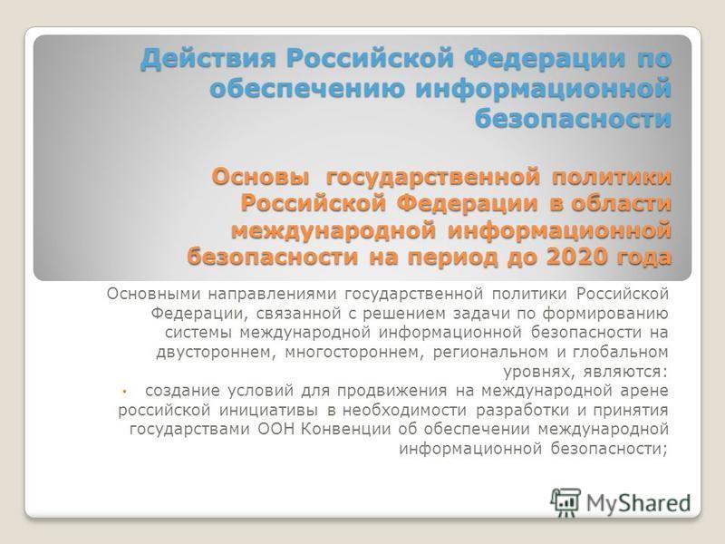 Действия Российской Федерации по обеспечению информационной безопасности Основы государственной политики Российской Федерации в области международной информационной безопасности на период до 2020 года Основными направлениями государственной политики
