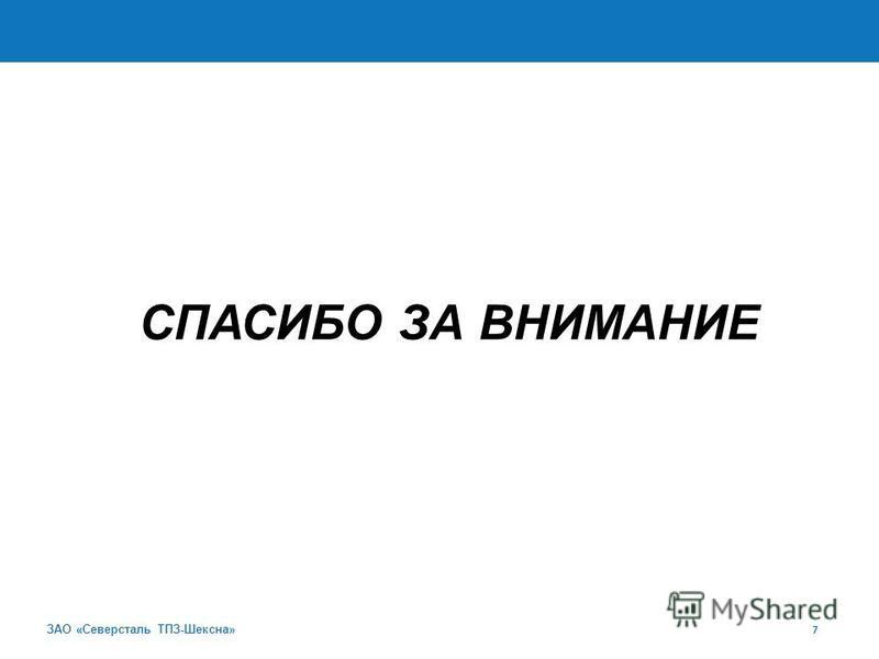 ЗАО «Северсталь ТПЗ-Шексна» 7 СПАСИБО ЗА ВНИМАНИЕ