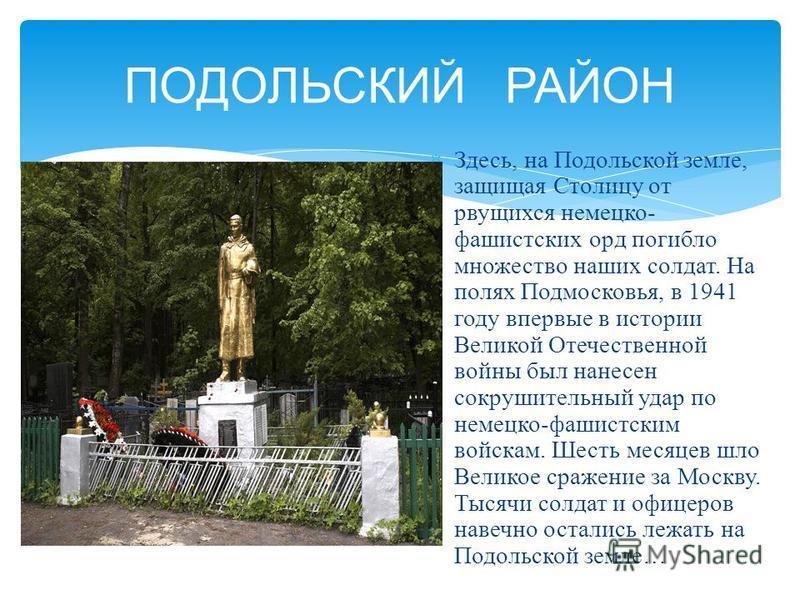 Здесь, на Подольской земле, защищая Столицу от рвущихся немецко- фашистских орд погибло множество наших солдат. На полях Подмосковья, в 1941 году впервые в истории Великой Отечественной войны был нанесен сокрушительный удар по немецко-фашистским войс