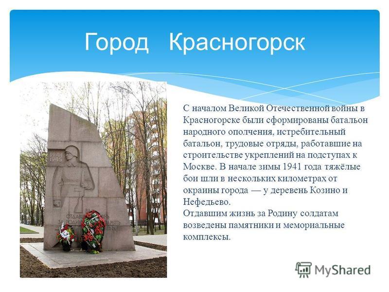 Город Красногорск С началом Великой Отечественной войны в Красногорске были сформированы батальон народного ополчения, истребительный батальон, трудовые отряды, работавшие на строительстве укреплений на подступах к Москве. В начале зимы 1941 года тяж