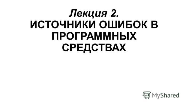 Лекция 2. ИСТОЧНИКИ ОШИБОК В ПРОГРАММНЫХ СРЕДСТВАХ