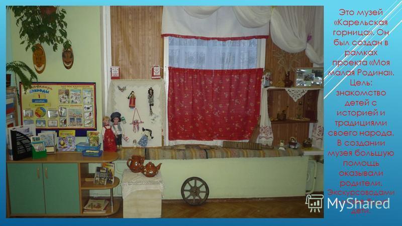 Это музей «Карельская горница». Он был создан в рамках проекта «Моя малая Родина». Цель: знакомство детей с историей и традициями своего народа. В создании музея большую помощь оказывали родители. Экскурсоводами в музее будут дети.