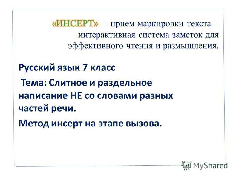 Русский язык 7 класс Тема: Слитное и раздельное написание НЕ со словами разных частей речи. Метод инсерт на этапе вызова.