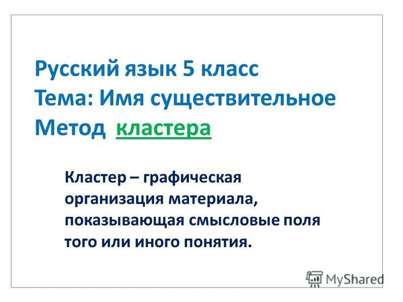 Русский язык 5 класс Тема: Имя существительное Метод кластера Кластер – графическая организация материала, показывающая смысловые поля того или иного понятия.