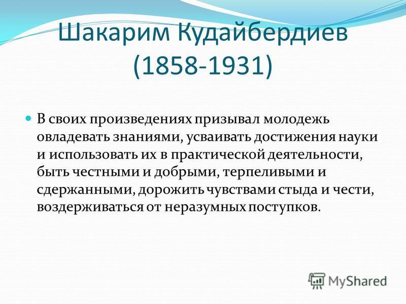 Шакарим Кудайбердиев (1858-1931) В своих произведениях призывал молодежь овладевать знаниями, усваивать достижения науки и использовать их в практической деятельности, быть честными и добрыми, терпеливыми и сдержанными, дорожить чувствами стыда и чес