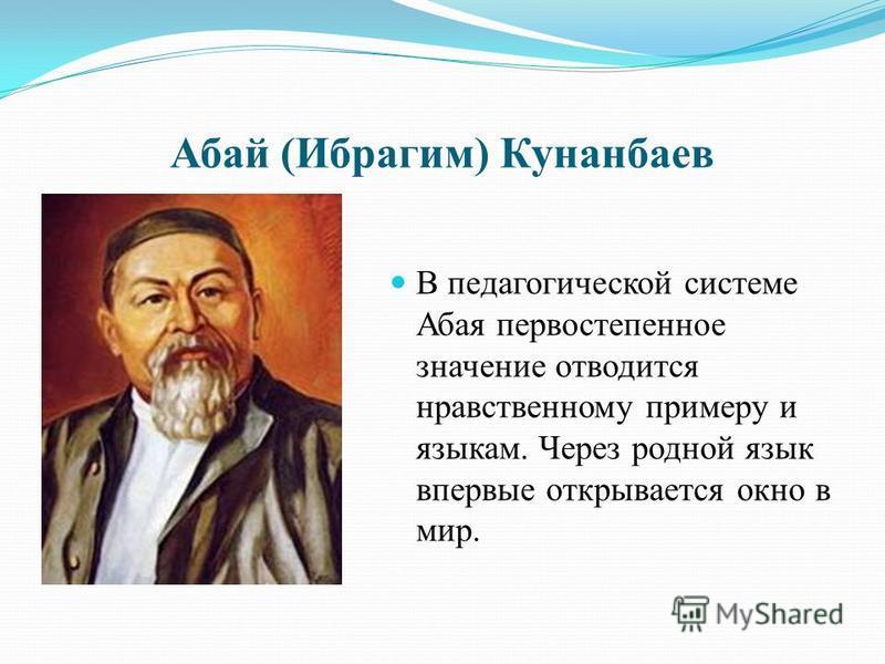 Абай (Ибрагим) Кунанбаев В педагогической системе Абая первостепенное значение отводится нравственному примеру и языкам. Через родной язык впервые открывается окно в мир.