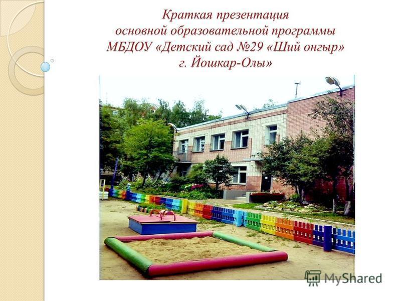 Краткая презентация основной образовательной программы МБДОУ «Детский сад 29 «Ший онгыр» г. Йошкар-Олы»