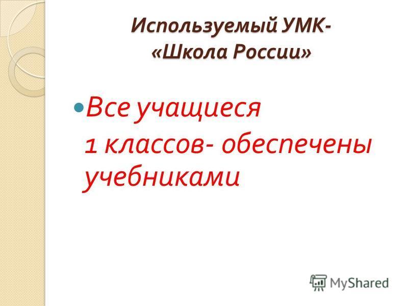 Используемый УМК - « Школа России » Все учащиеся 1 классов - обеспечены учебниками