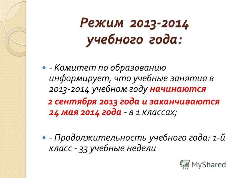 Режим 2013-2014 учебного года : - Комитет по образованию информирует, что учебные занятия в 2013-2014 учебном году начинаются 2 сентября 2013 года и заканчиваются 24 мая 2014 года - в 1 классах ; - Продолжительность учебного года : 1- й класс - 33 уч