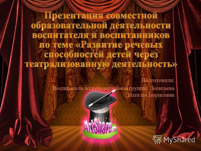 Подготовили: Воспитатель подготовительной группы: Леонтьева Наталья Борисовна Г.Шуя г 2015 год
