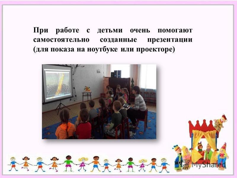При работе с детьми очень помогают самостоятельно созданные презентации (для показа на ноутбуке или проекторе)