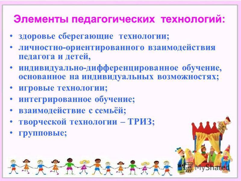 здоровье сберегающие технологии; личностно-ориентированного взаимодействия педагога и детей, индивидуально-дифференцированное обучение, основанное на индивидуальных возможностях; игровые технологии; интегрированное обучение; взаимодействие с семьёй;
