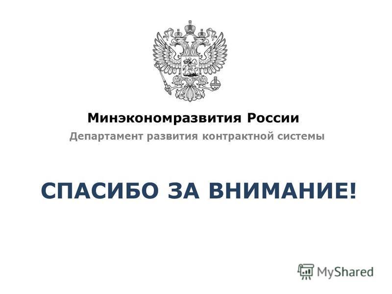 Минэкономразвития России Департамент развития контрактной системы СПАСИБО ЗА ВНИМАНИЕ!