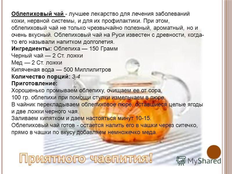 Облепиховый чай - лучшее лекарство для лечения заболеваний кожи, нервной системы, и для их профилактики. При этом, облепиховый чай не только чрезвычайно полезный, ароматный, но и очень вкусный. Облепиховый чай на Руси известен с древности, когда- то