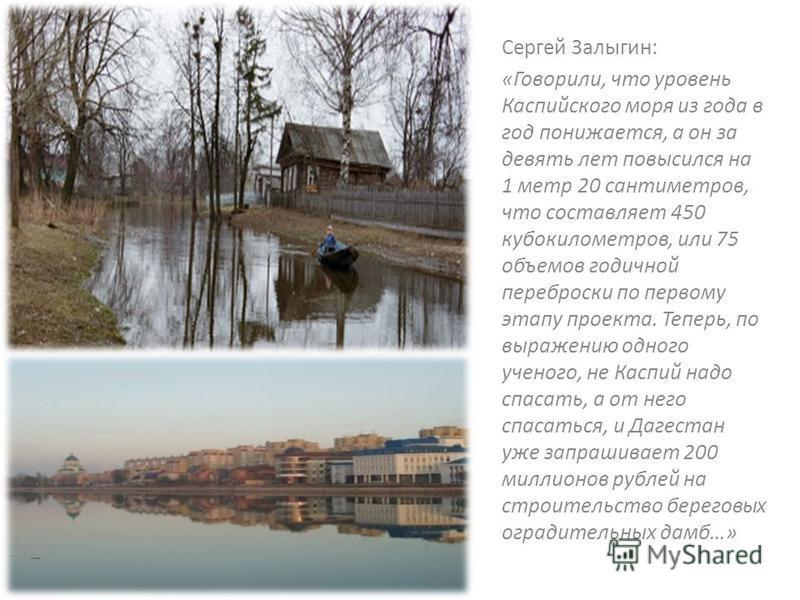 Сергей Залыгин: «Говорили, что уровень Каспийского моря из года в год понижается, а он за девять лет повысился на 1 метр 20 сантиметров, что составляет 450 кубокилометров, или 75 объемов годичной переброски по первому этапу проекта. Теперь, по выраже