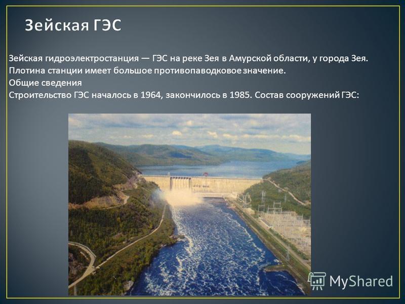Зейская гидроэлектростанция ГЭС на реке Зея в Амурской области, у города Зея. Плотина станции имеет большое противопаводковое значение. Общие сведения Строительство ГЭС началось в 1964, закончилось в 1985. Состав сооружений ГЭС :