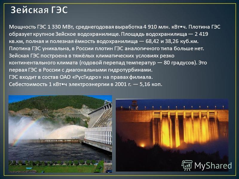 Мощность ГЭС 1 330 МВт, среднегодовая выработка 4 910 млн. к Вт ч. Плотина ГЭС образует крупное Зейское водохранилище. Площадь водохранилища 2 419 кв. км, полная и полезная ёмкость водохранилища 68,42 и 38,26 куб. км. Плотина ГЭС уникальна, в России