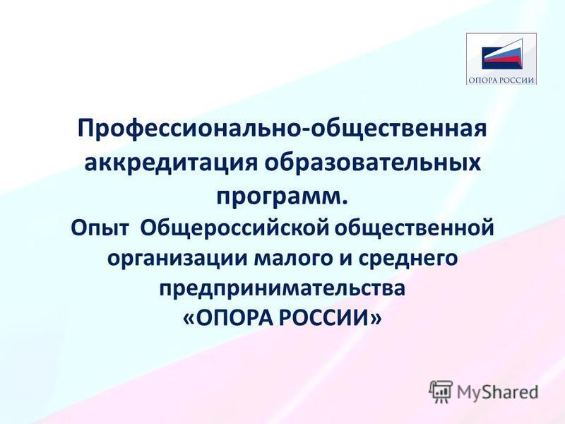 Профессионально-общественная аккредитация образовательных программ. Опыт Общероссийской общественной организации малого и среднего предпринимательства «ОПОРА РОССИИ»
