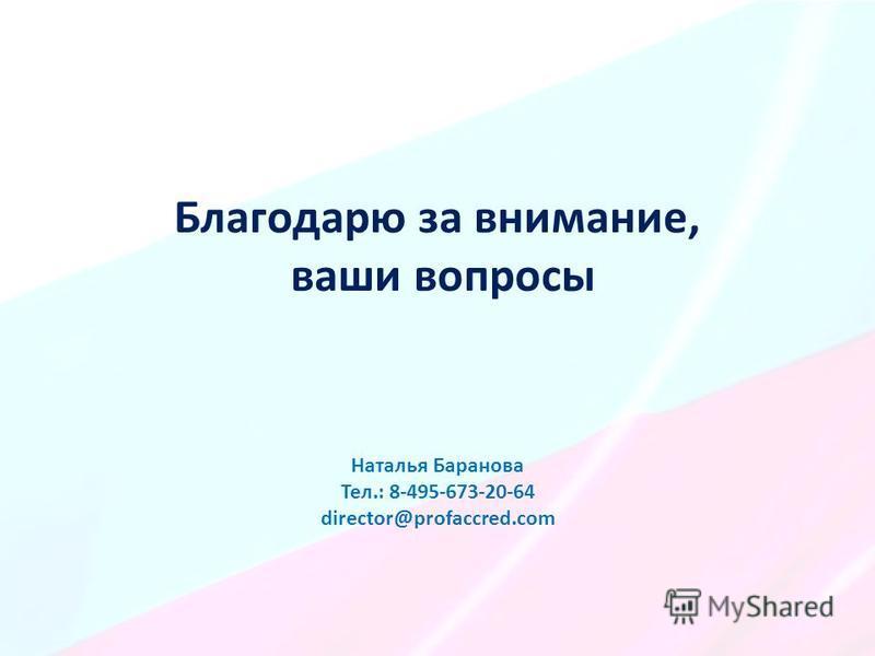 Благодарю за внимание, ваши вопросы Наталья Баранова Тел.: 8-495-673-20-64 director@profaccred.com