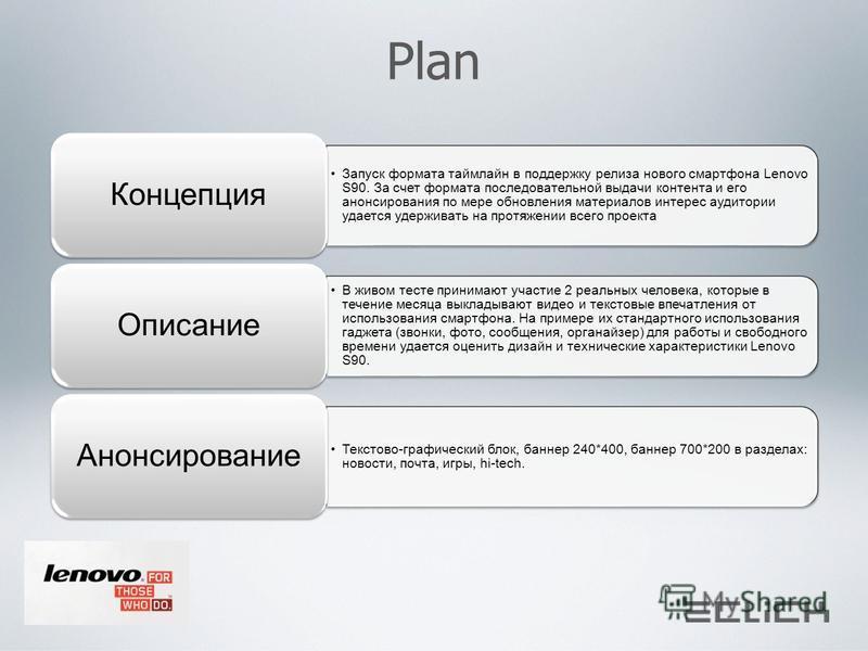 Plan Запуск формата таймлайн в поддержку релиза нового смартфона Lenovo S90. За счет формата последовательной выдачи контента и его анонсирования по мере обновления материалов интерес аудитории удается удерживать на протяжении всего проекта Концепция
