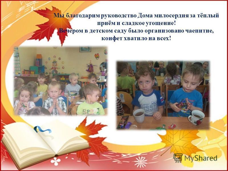 Мы благодарим руководство Дома милосердия за тёплый приём и сладкое угощение! Вечером в детском саду было организовано чаепитие, конфет хватило на всех!