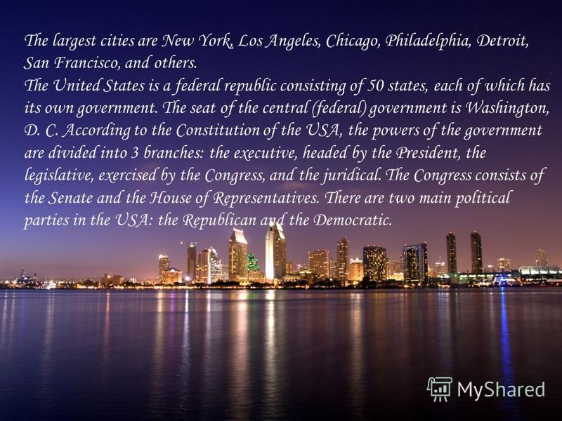 The largest cities are New York, Los Angeles, Chicago, Philadelphia, Detroit, San Francisco, and others. The United States is a federal republic consisting of 50 states, each of which has its own government. The seat of the central (federal) governme