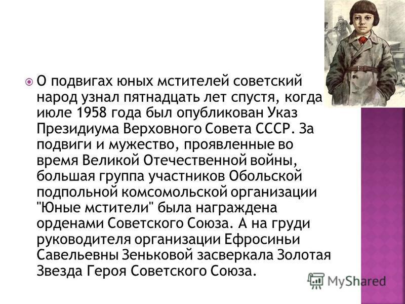 О подвигах юных мстителей советский народ узнал пятнадцать лет спустя, когда в июле 1958 года был опубликован Указ Президиума Верховного Совета СССР. За подвиги и мужество, проявленные во время Великой Отечественной войны, большая группа участников О