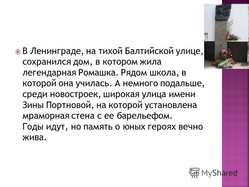 В Ленинграде, на тихой Балтийской улице, сохранился дом, в котором жила легендарная Ромашка. Рядом школа, в которой она училась. А немного подальше, среди новостроек, широкая улица имени Зины Портновой, на которой установлена мраморная стена с ее бар
