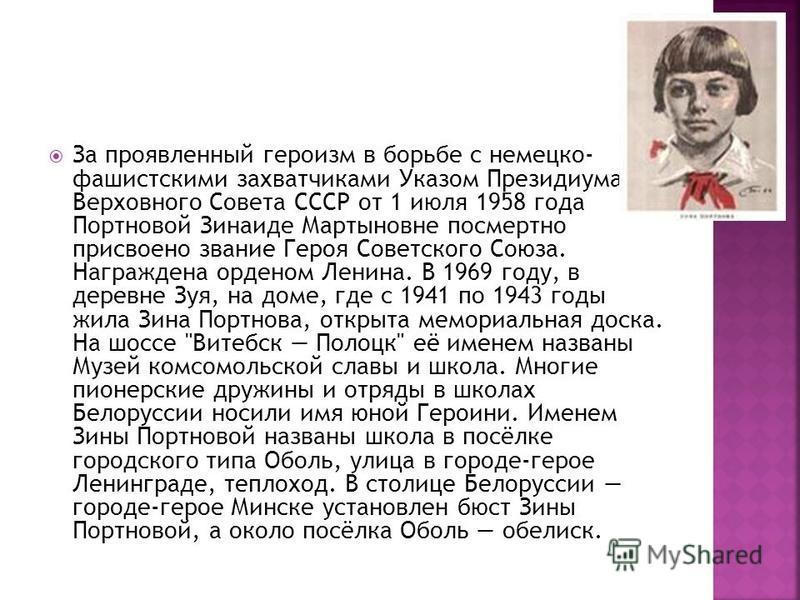 За проявленный героизм в борьбе с немецко- фашистскими захватчиками Указом Президиума Верховного Совета СССР от 1 июля 1958 года Портновой Зинаиде Мартыновне посмертно присвоено звание Героя Советского Союза. Награждена орденом Ленина. В 1969 году, в