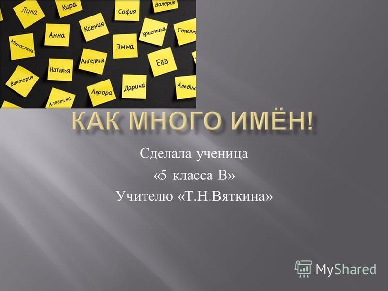 Сделала ученица «5 класса В » Учителю « Т. Н. Вяткина »
