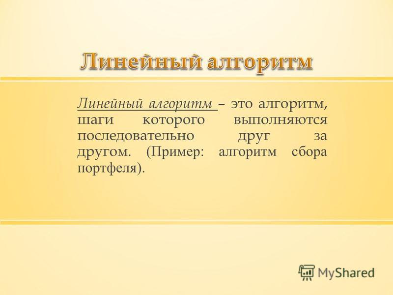 Линейный алгоритм – это алгоритм, шаги которого выполняются последовательно друг за другом. (Пример: алгоритм сбора портфеля).