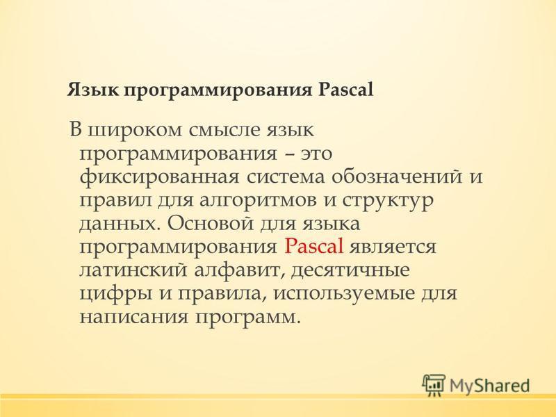 Язык программирования Pascal В широком смысле язык программирования – это фиксированная система обозначений и правил для алгоритмов и структур данных. Основой для языка программирования Pascal является латинский алфавит, десятичные цифры и правила, и