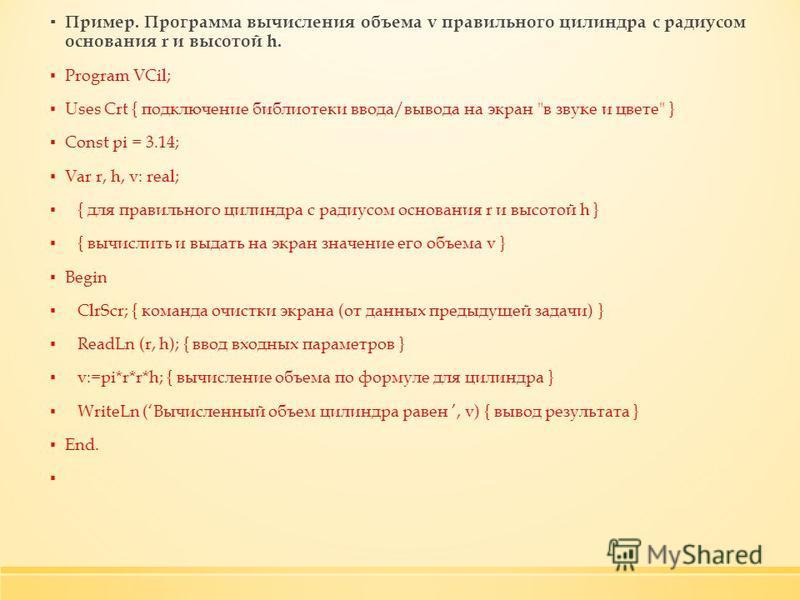 Пример. Программа вычисления объема v правильного цилиндра с радиусом основания r и высотой h. Program VСil; Uses Crt { подключение библиотеки ввода/вывода на экран