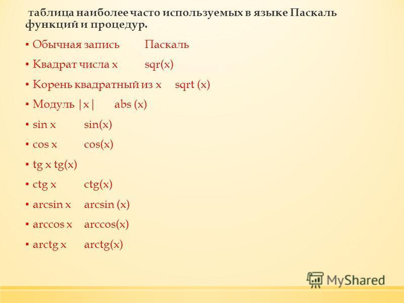 таблица наиболее часто используемых в языке Паскаль функций и процедур. Обычная запись Паскаль Квадрат числа хsqr(x) Корень квадратный из xsqrt (x) Модуль |х|abs (x) sin xsin(x) cos xcos(x) tg xtg(x) ctg xctg(x) arcsin xarcsin (x) arccos xarccos(x) a