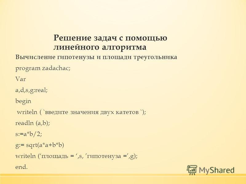 Решение задач с помощью линейного алгоритма Вычисление гипотенузы и площади треугольника program zadachac; Var a,d,s,g:real; begin writeln ( `введите значения двух катетов `); readln (a,b); s:=a*b/2; g:= sqrt(a*a+b*b) writeln (площадь =,s, гипотенуза