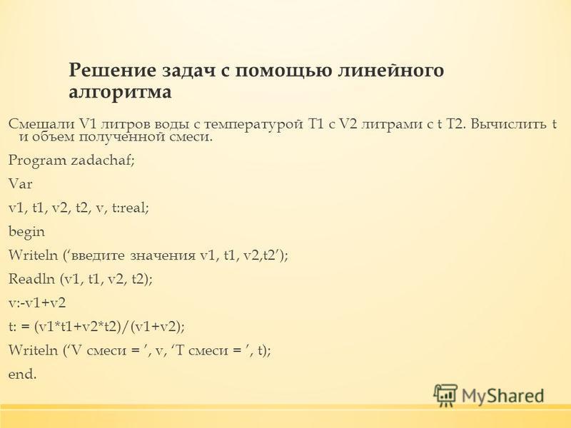Решение задач с помощью линейного алгоритма Смешали V1 литров воды с температурой Т1 с V2 литрами с t T2. Вычислить t и объем полученной смеси. Program zadachaf; Var v1, t1, v2, t2, v, t:real; begin Writeln (введите значения v1, t1, v2,t2); Readln (v