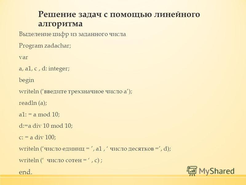 Решение задач с помощью линейного алгоритма Выделение цифр из заданного числа Program zadachar; var a, a1, c, d: integer; begin writeln (введите трехзначное число a); readln (a); a1: = a mod 10; d:=a div 10 mod 10; c: = a div 100; writeln (число един