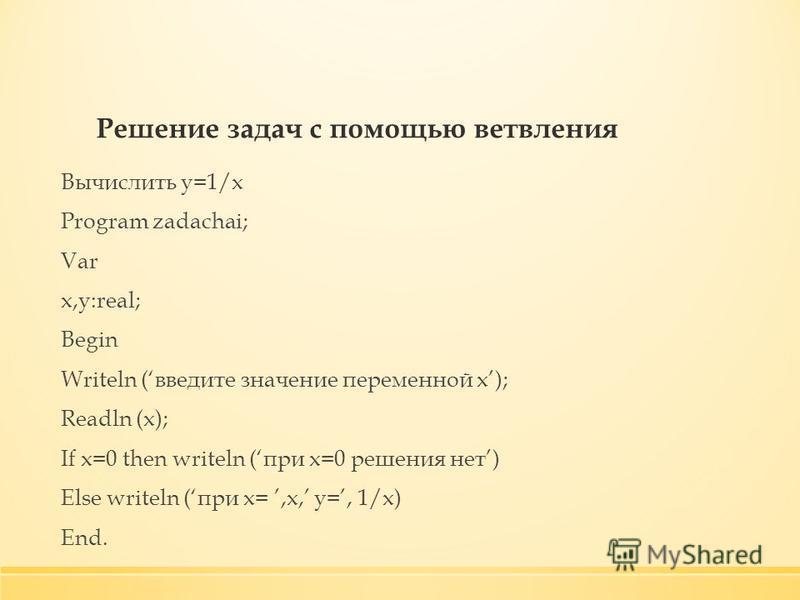 Решение задач с помощью ветвления Вычислить y=1/x Program zadachai; Var x,y:real; Begin Writeln (введите значение переменной x); Readln (x); If x=0 then writeln (при х=0 решения нет) Else writeln (при х=,x, y=, 1/x) End.